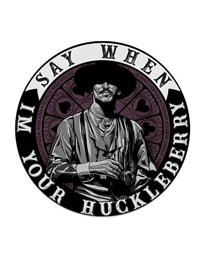 Say When I'm your Huckleberry Tombstone