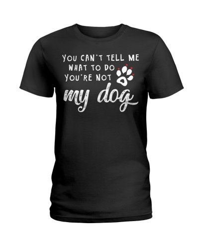 You Can't Tell Me What To Do You're Not My Dog